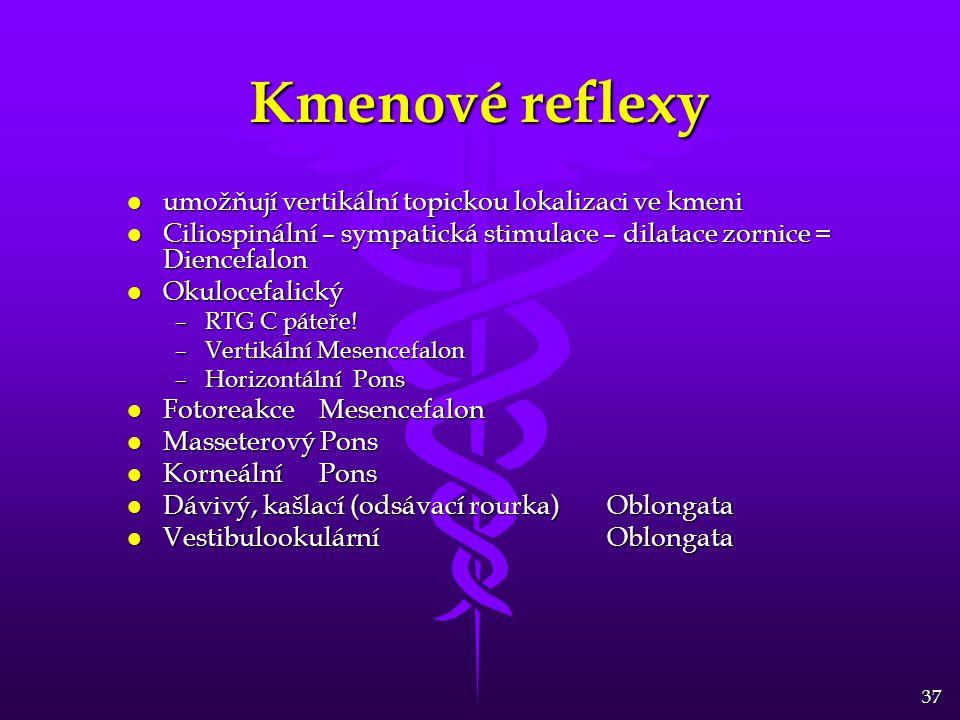 37 Kmenové reflexy l umožňují vertikální topickou lokalizaci ve kmeni l Ciliospinální – sympatická stimulace – dilatace zornice = Diencefalon l Okulocefalický –RTG C páteře.