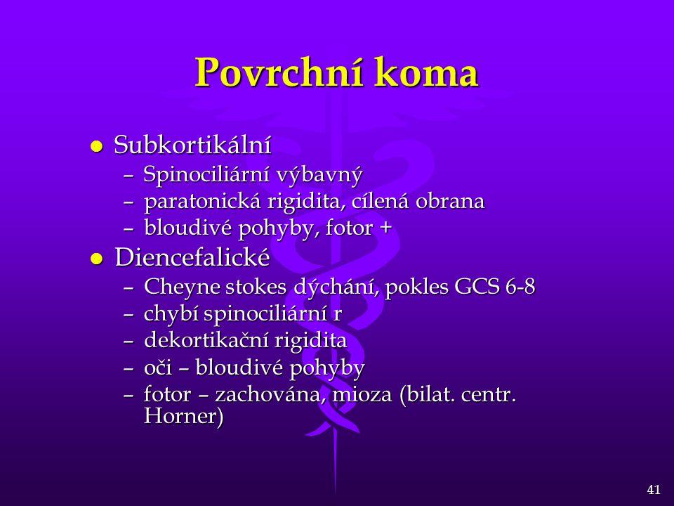 41 Povrchní koma l Subkortikální –Spinociliární výbavný –paratonická rigidita, cílená obrana –bloudivé pohyby, fotor + l Diencefalické –Cheyne stokes dýchání, pokles GCS 6-8 –chybí spinociliární r –dekortikační rigidita –oči – bloudivé pohyby –fotor – zachována, mioza (bilat.