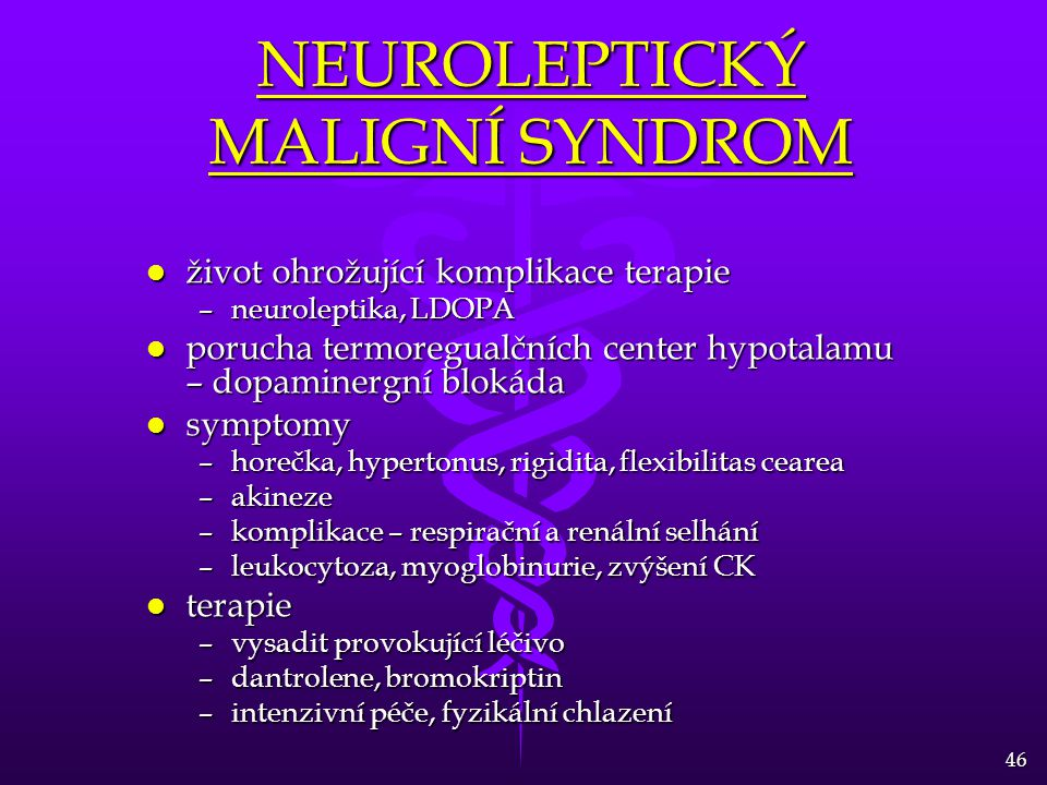 46 NEUROLEPTICKÝ MALIGNÍ SYNDROM l život ohrožující komplikace terapie –neuroleptika, LDOPA l porucha termoregualčních center hypotalamu – dopaminergní blokáda l symptomy –horečka, hypertonus, rigidita, flexibilitas cearea –akineze –komplikace – respirační a renální selhání –leukocytoza, myoglobinurie, zvýšení CK l terapie –vysadit provokující léčivo –dantrolene, bromokriptin –intenzivní péče, fyzikální chlazení