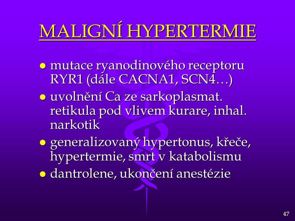 47 MALIGNÍ HYPERTERMIE l mutace ryanodinového receptoru RYR1 (dále CACNA1, SCN4…) l uvolnění Ca ze sarkoplasmat. retikula pod vlivem kurare, inhal. na