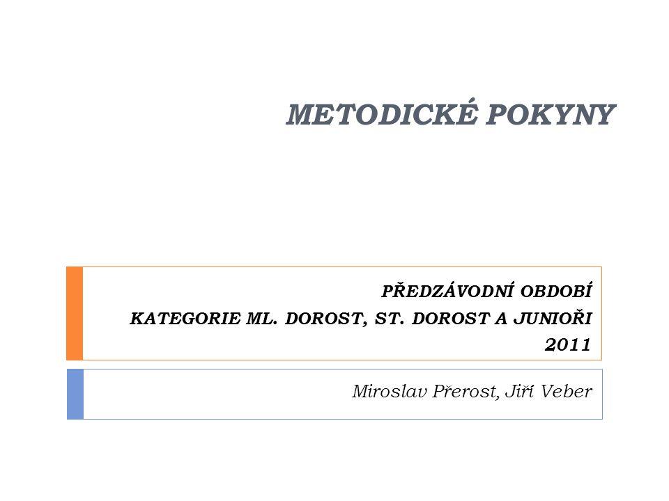 METODICKÉ POKYNY PŘEDZÁVODNÍ OBDOBÍ KATEGORIE ML. DOROST, ST. DOROST A JUNIOŘI 2011 Miroslav Přerost, Jiří Veber