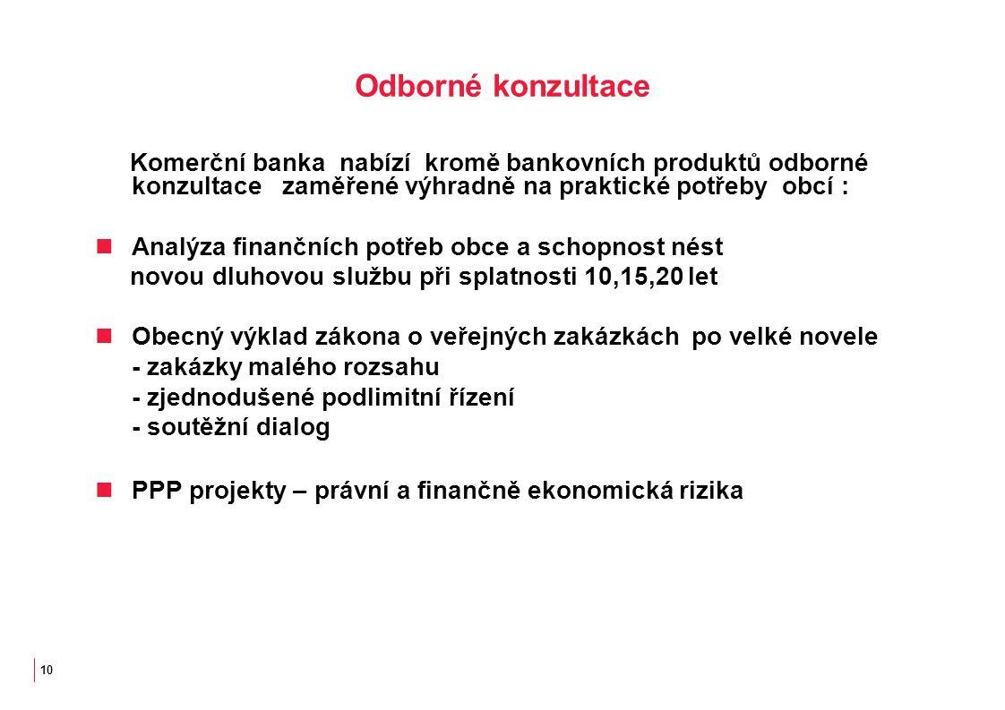 10 Odborné konzultace Komerční banka nabízí kromě bankovních produktů odborné konzultace zaměřené výhradně na praktické potřeby obcí : Analýza finančních potřeb obce a schopnost nést novou dluhovou službu při splatnosti 10,15,20 let Obecný výklad zákona o veřejných zakázkách po velké novele - zakázky malého rozsahu - zjednodušené podlimitní řízení - soutěžní dialog PPP projekty – právní a finančně ekonomická rizika