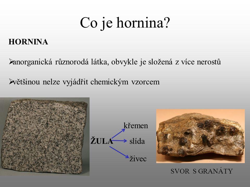 Co je hornina? HORNINA  anorganická různorodá látka, obvykle je složená z více nerostů  většinou nelze vyjádřit chemickým vzorcem ŽULA křemen slída