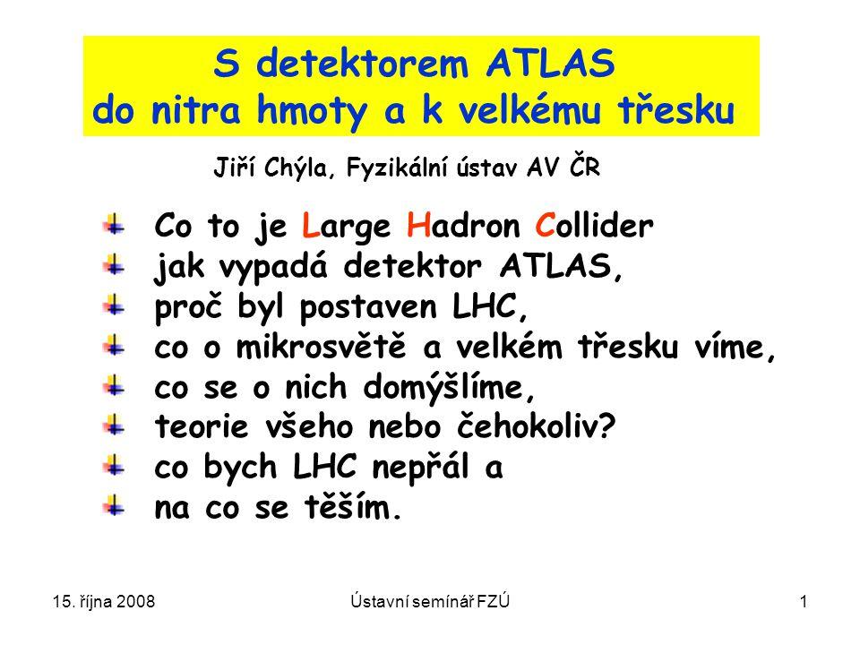 15. října 2008Ústavní semínář FZÚ1 S detektorem ATLAS do nitra hmoty a k velkému třesku Co to je Large Hadron Collider jak vypadá detektor ATLAS, proč