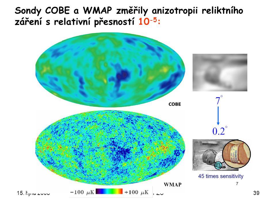 15. října 2008Ústavní semínář FZÚ39 Sondy COBE a WMAP změřily anizotropii reliktního záření s relativní přesností 10 -5 :