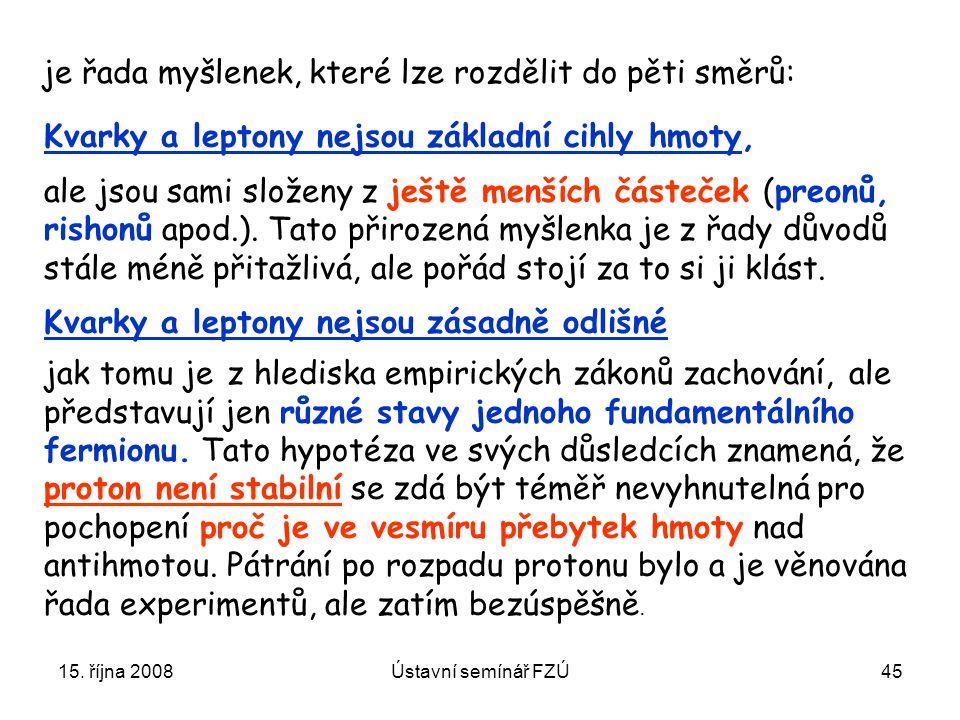 15. října 2008Ústavní semínář FZÚ45 Kvarky a leptony nejsou základní cihly hmoty, ale jsou sami složeny z ještě menších částeček (preonů, rishonů apod