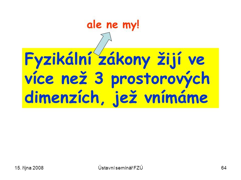 15. října 2008Ústavní semínář FZÚ64 Fyzikální zákony žijí ve více než 3 prostorových dimenzích, jež vnímáme ale ne my!