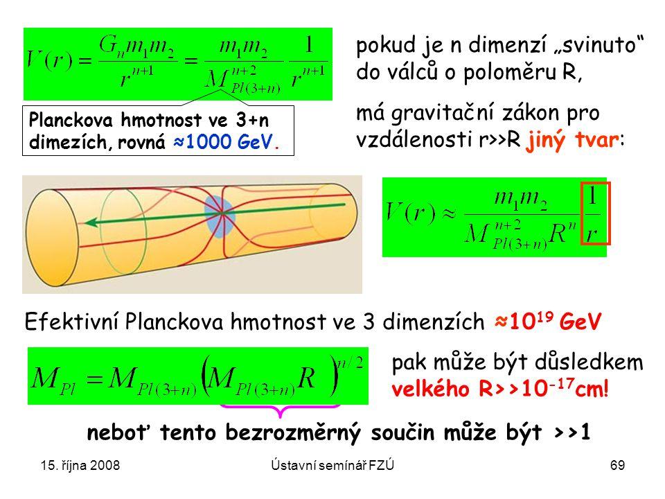15. října 2008Ústavní semínář FZÚ69 Planckova hmotnost ve 3+n dimezích, rovná ≈1000 GeV. pak může být důsledkem velkého R>>10 -17 cm! neboť tento bezr