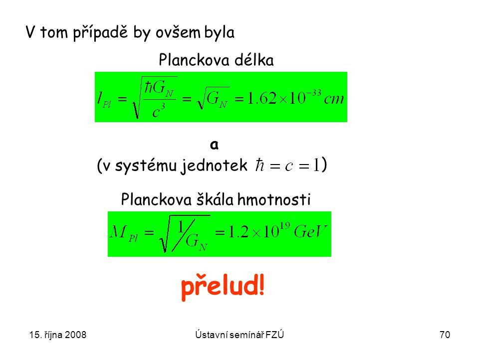 15. října 2008Ústavní semínář FZÚ70 Planckova délka Planckova škála hmotnosti přelud! V tom případě by ovšem byla a (v systému jednotek )
