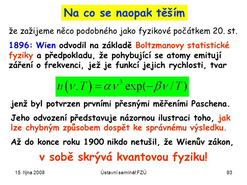15. října 2008Ústavní semínář FZÚ93 1896: Wien odvodil na základě Boltzmanovy statistické fyziky a předpokladu, že pohybující se atomy emitují záření