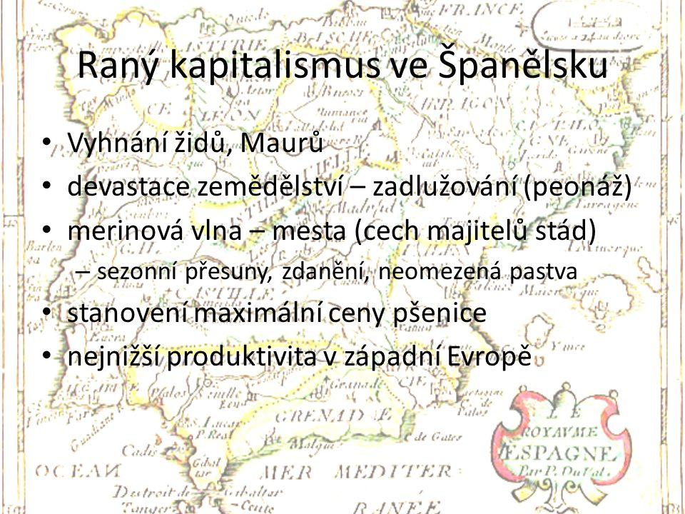 Raný kapitalismus ve Španělsku Vyhnání židů, Maurů devastace zemědělství – zadlužování (peonáž) merinová vlna – mesta (cech majitelů stád) – sezonní p