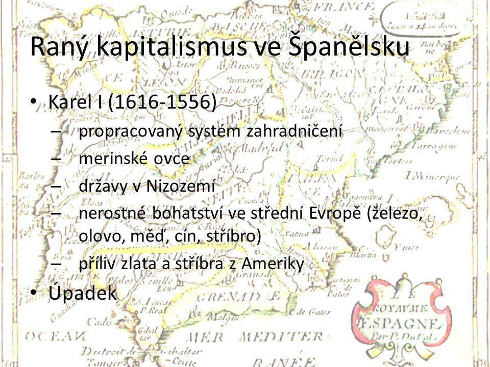 Raný kapitalismus ve Španělsku Karel I (1616-1556) – propracovaný systém zahradničení – merinské ovce – državy v Nizozemí – nerostné bohatství ve stře
