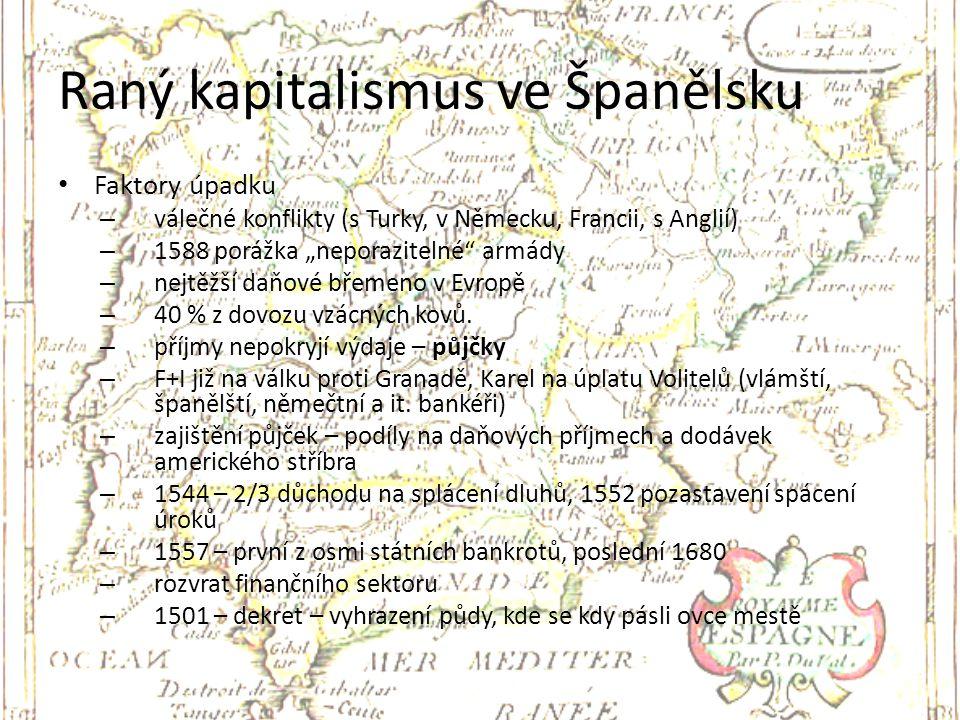 """Raný kapitalismus ve Španělsku Faktory úpadku – válečné konflikty (s Turky, v Německu, Francii, s Anglií) – 1588 porážka """"neporazitelné"""" armády – nejt"""
