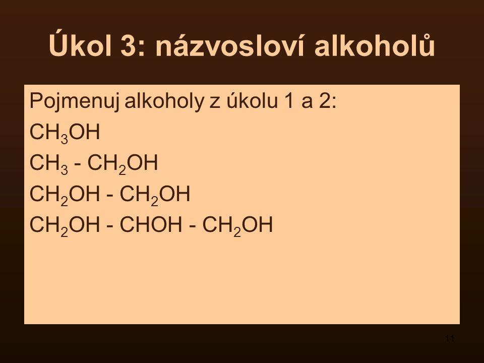 11 Úkol 3: názvosloví alkoholů Pojmenuj alkoholy z úkolu 1 a 2: CH 3 OH CH 3 - CH 2 OH CH 2 OH - CH 2 OH CH 2 OH - CHOH - CH 2 OH