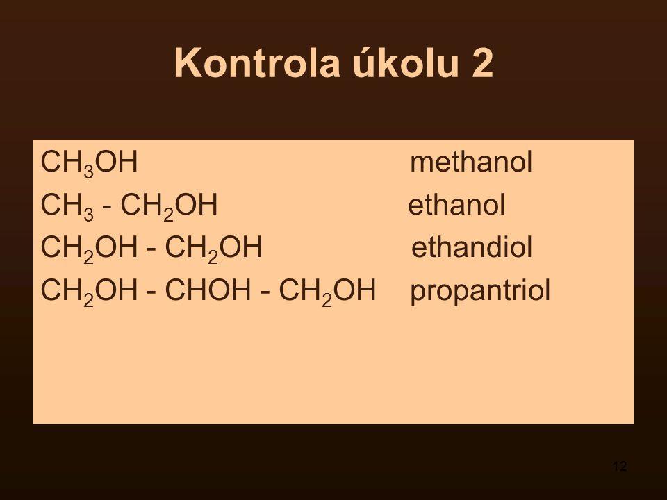 12 Kontrola úkolu 2 CH 3 OH methanol CH 3 - CH 2 OH ethanol CH 2 OH - CH 2 OH ethandiol CH 2 OH - CHOH - CH 2 OH propantriol