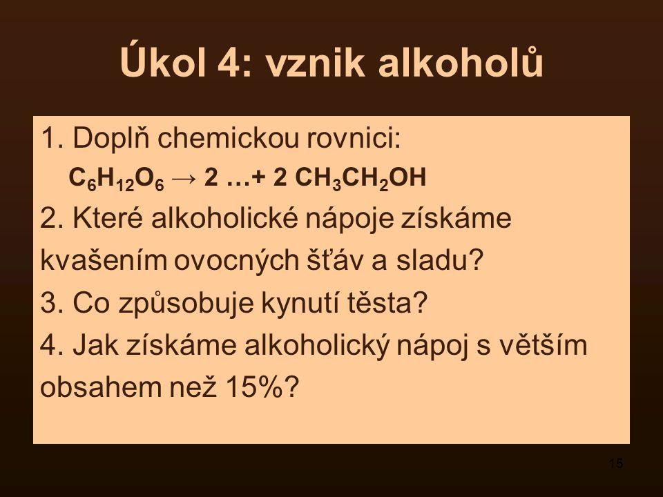 15 Úkol 4: vznik alkoholů 1. Doplň chemickou rovnici: C 6 H 12 O 6 → 2 …+ 2 CH 3 CH 2 OH 2. Které alkoholické nápoje získáme kvašením ovocných šťáv a