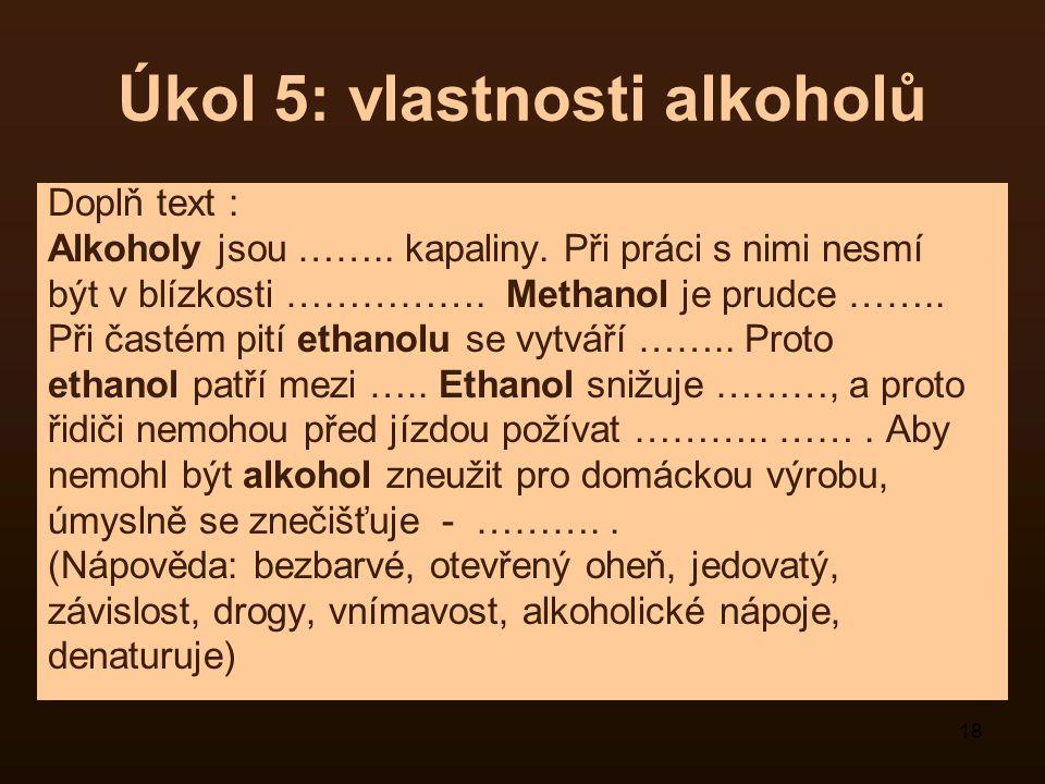 18 Úkol 5: vlastnosti alkoholů Doplň text : Alkoholy jsou …….. kapaliny. Při práci s nimi nesmí být v blízkosti ……………. Methanol je prudce …….. Při čas