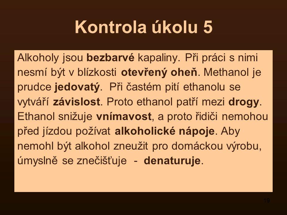 19 Kontrola úkolu 5 Alkoholy jsou bezbarvé kapaliny. Při práci s nimi nesmí být v blízkosti otevřený oheň. Methanol je prudce jedovatý. Při častém pit