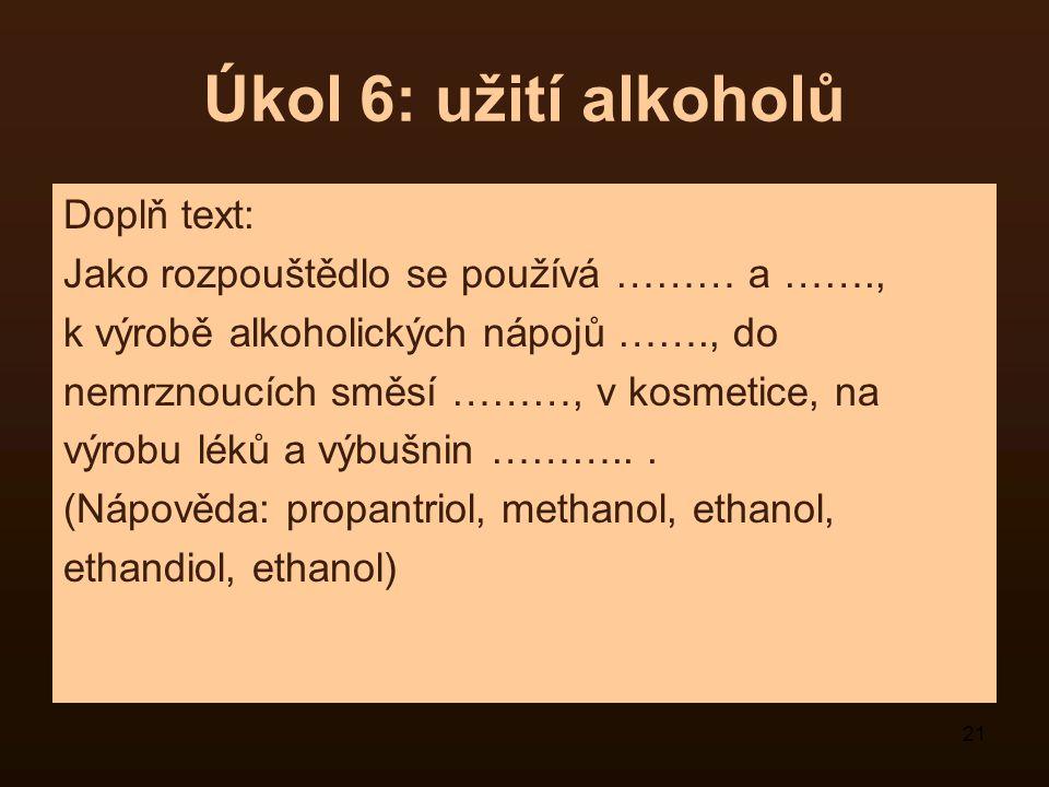 21 Úkol 6: užití alkoholů Doplň text: Jako rozpouštědlo se používá ……… a ……., k výrobě alkoholických nápojů ……., do nemrznoucích směsí ………, v kosmetic