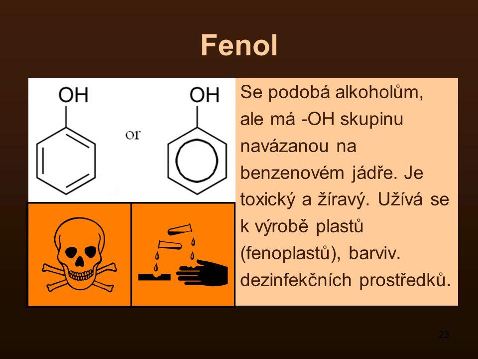 23 Fenol Se podobá alkoholům, ale má -OH skupinu navázanou na benzenovém jádře. Je toxický a žíravý. Užívá se k výrobě plastů (fenoplastů), barviv. de