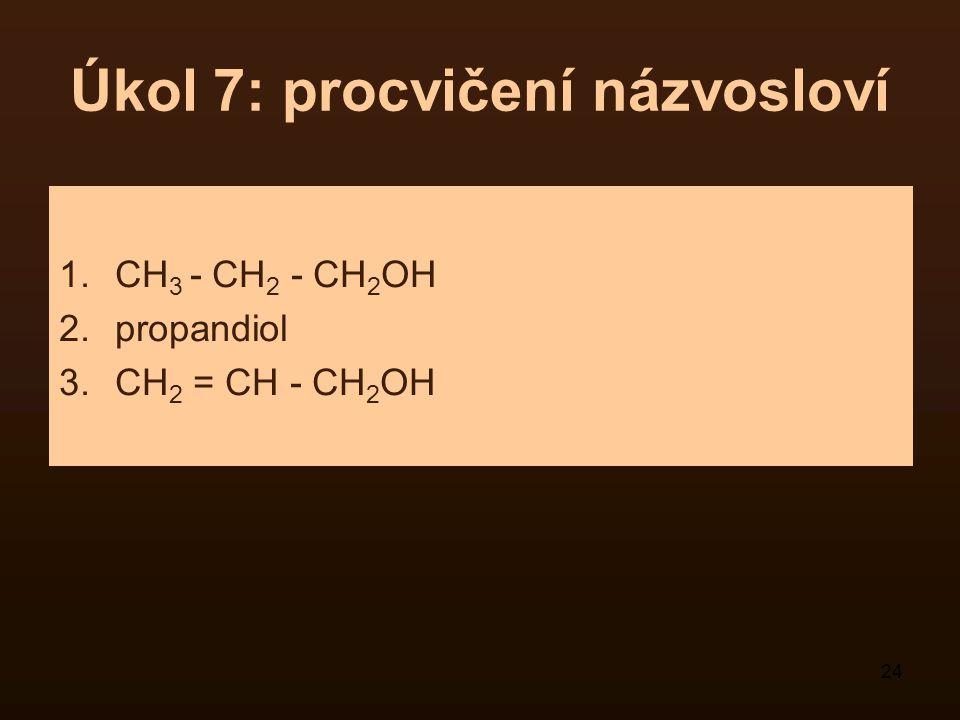 24 Úkol 7: procvičení názvosloví 1.CH 3 - CH 2 - CH 2 OH 2.propandiol 3.CH 2 = CH - CH 2 OH