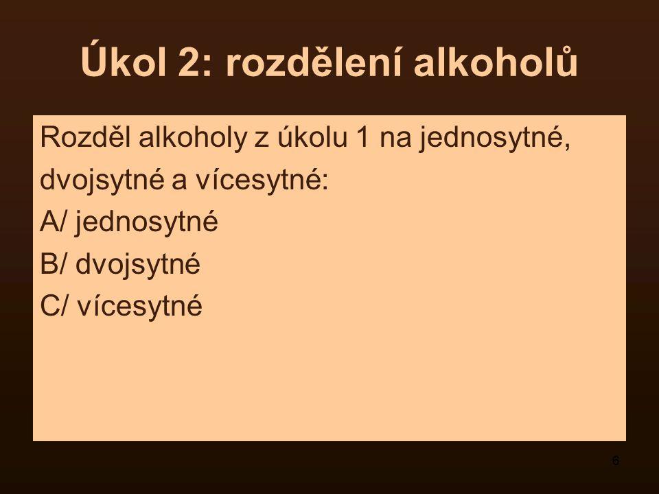 6 Úkol 2: rozdělení alkoholů Rozděl alkoholy z úkolu 1 na jednosytné, dvojsytné a vícesytné: A/ jednosytné B/ dvojsytné C/ vícesytné