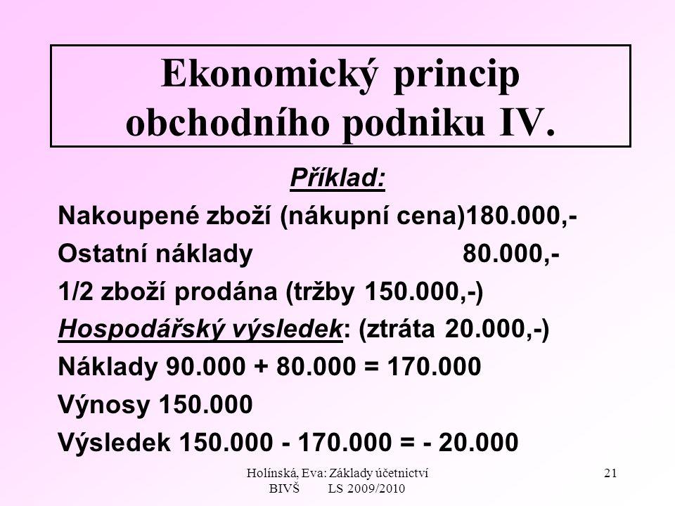 Holínská, Eva: Základy účetnictví BIVŠ LS 2009/2010 21 Ekonomický princip obchodního podniku IV.