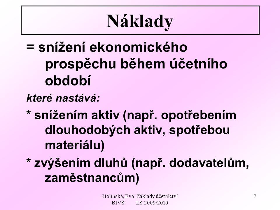 Holínská, Eva: Základy účetnictví BIVŠ LS 2009/2010 7 Náklady = snížení ekonomického prospěchu během účetního období které nastává: * snížením aktiv (např.