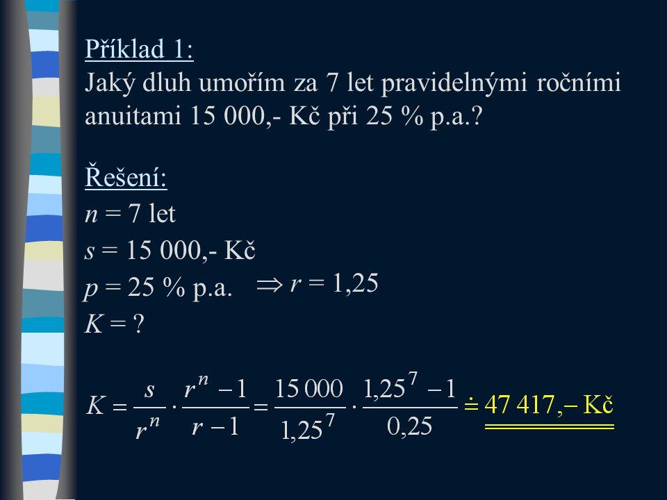 Příklad 1: Jaký dluh umořím za 7 let pravidelnými ročními anuitami 15 000,- Kč při 25 % p.a.? Řešení: n = 7 let s = 15 000,- Kč p = 25 % p.a. K = ? 