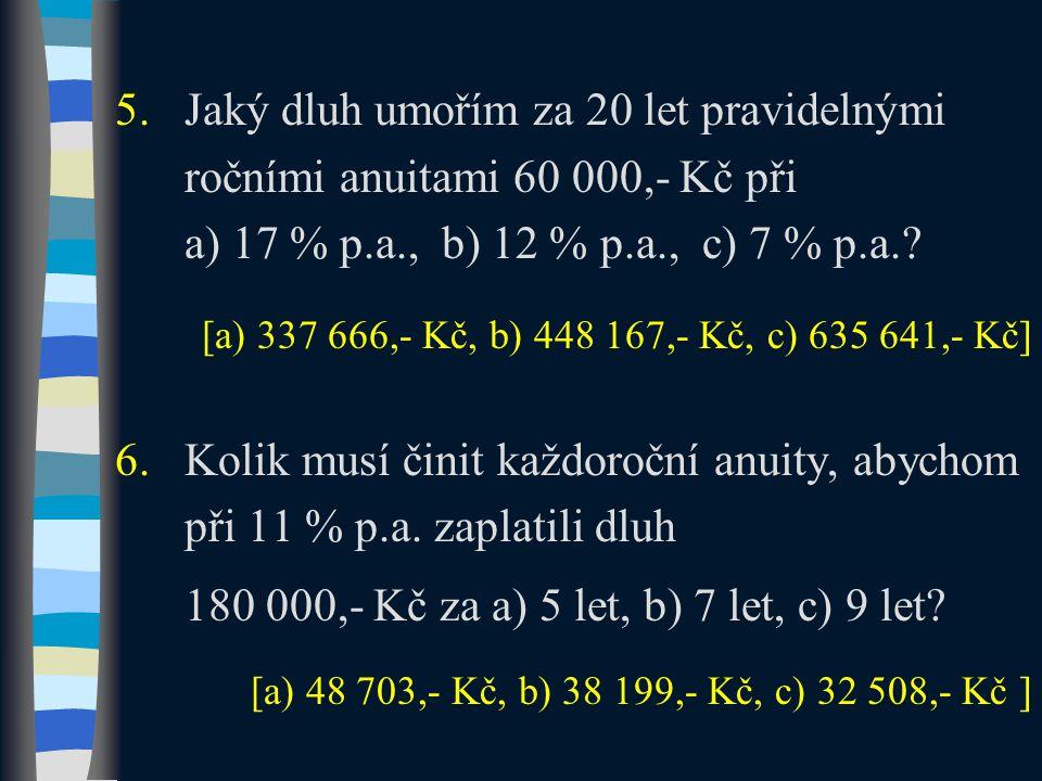 5.Jaký dluh umořím za 20 let pravidelnými ročními anuitami 60 000,- Kč při a) 17 % p.a., b) 12 % p.a., c) 7 % p.a.? 6.Kolik musí činit každoroční anui