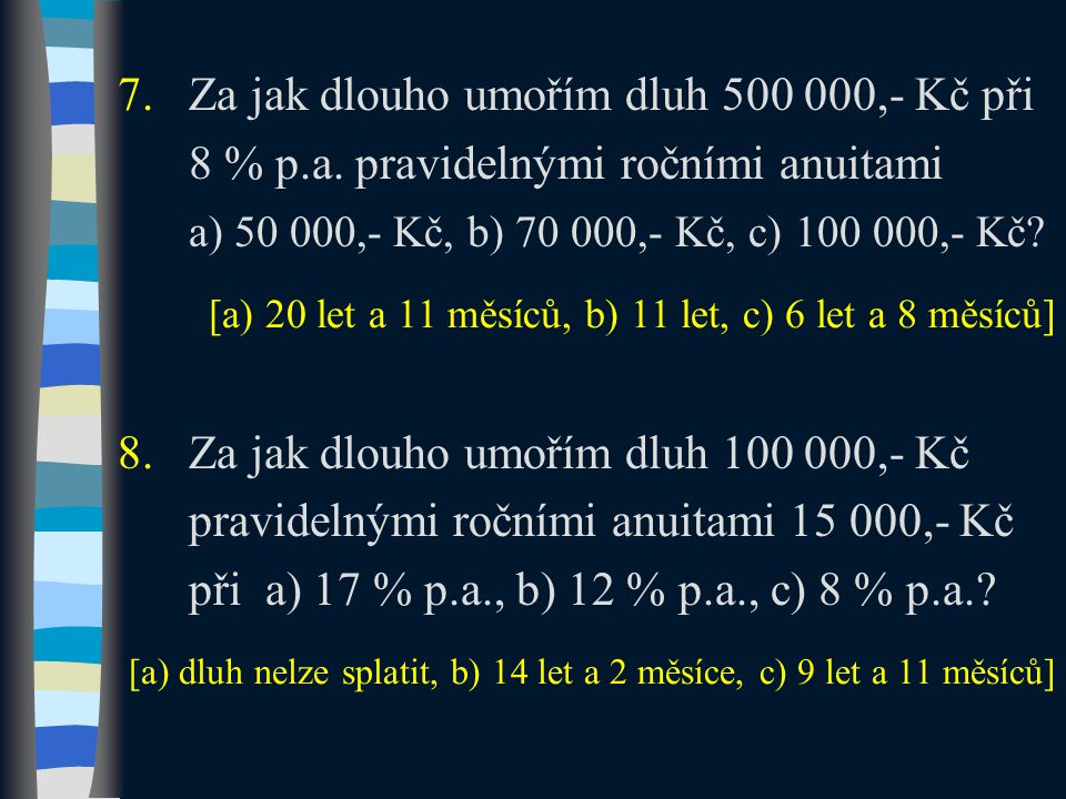 7.Za jak dlouho umořím dluh 500 000,- Kč při 8 % p.a. pravidelnými ročními anuitami a) 50 000,- Kč, b) 70 000,- Kč, c) 100 000,- Kč? 8.Za jak dlouho u