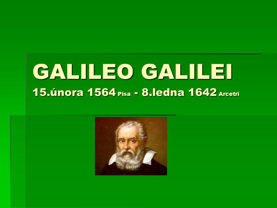 GALILEO GALILEI 15.února 1564 Pisa - 8.ledna 1642 Arcetri