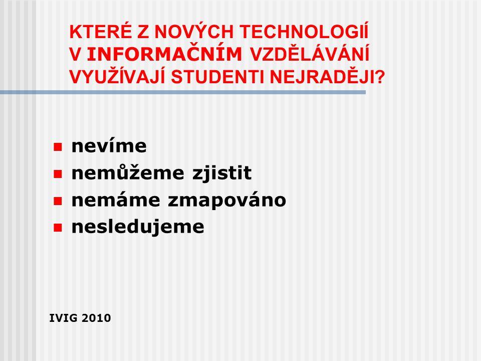 KTERÉ Z NOVÝCH TECHNOLOGIÍ V INFORMAČNÍM VZDĚLÁVÁNÍ VYUŽÍVAJÍ STUDENTI NEJRADĚJI? nevíme nemůžeme zjistit nemáme zmapováno nesledujeme IVIG 2010