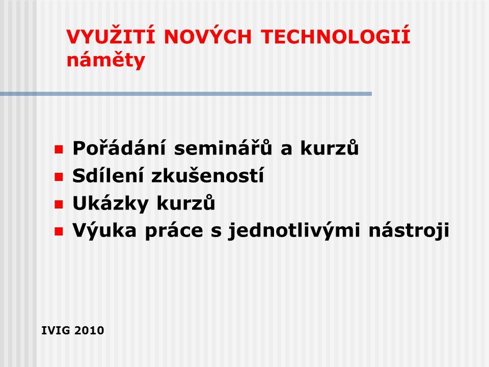 VYUŽITÍ NOVÝCH TECHNOLOGIÍ náměty Pořádání seminářů a kurzů Sdílení zkušeností Ukázky kurzů Výuka práce s jednotlivými nástroji IVIG 2010
