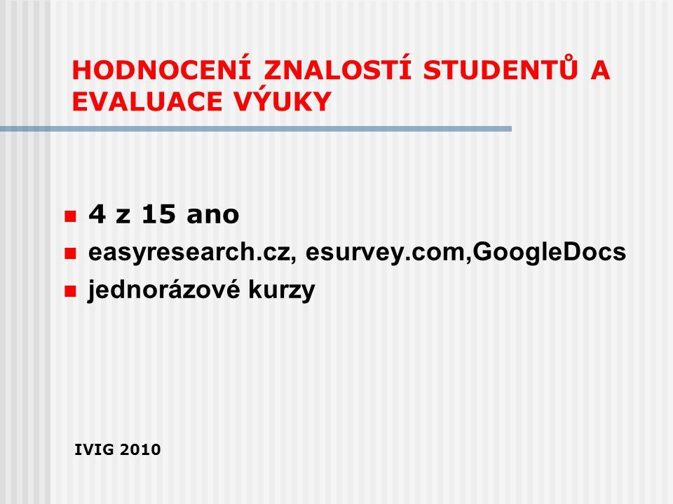 HODNOCENÍ ZNALOSTÍ STUDENTŮ A EVALUACE VÝUKY 4 z 15 ano easyresearch.cz, esurvey.com,GoogleDocs jednorázové kurzy IVIG 2010