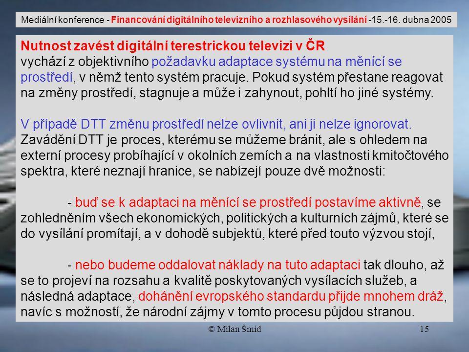 © Milan Šmíd15 Nutnost zavést digitální terestrickou televizi v ČR vychází z objektivního požadavku adaptace systému na měnící se prostředí, v němž tento systém pracuje.