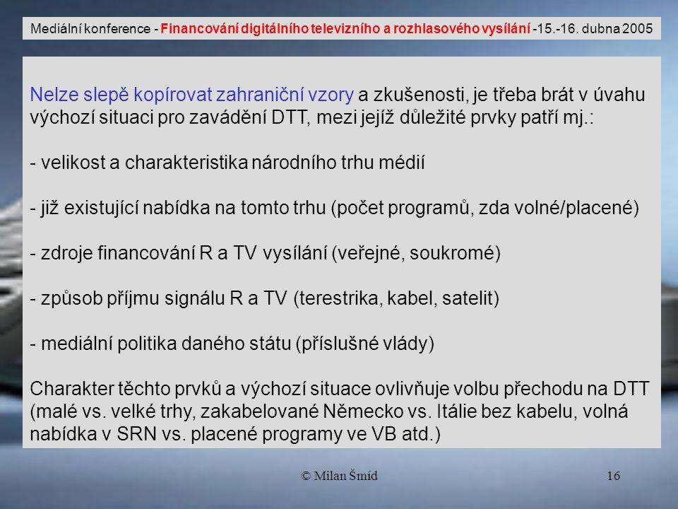 © Milan Šmíd16 Nelze slepě kopírovat zahraniční vzory a zkušenosti, je třeba brát v úvahu výchozí situaci pro zavádění DTT, mezi jejíž důležité prvky patří mj.: - velikost a charakteristika národního trhu médií - již existující nabídka na tomto trhu (počet programů, zda volné/placené) - zdroje financování R a TV vysílání (veřejné, soukromé) - způsob příjmu signálu R a TV (terestrika, kabel, satelit) - mediální politika daného státu (příslušné vlády) Charakter těchto prvků a výchozí situace ovlivňuje volbu přechodu na DTT (malé vs.