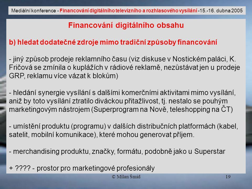 © Milan Šmíd19 Financování digitálního obsahu b) hledat dodatečné zdroje mimo tradiční způsoby financování - jiný způsob prodeje reklamního času (viz diskuse v Nostickém paláci, K.
