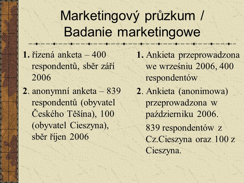 Marketingový průzkum / Badanie marketingowe 1. řízená anketa – 400 respondentů, sběr září 2006 2. anonymní anketa – 839 respondentů (obyvatel Českého