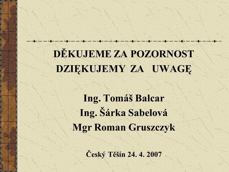 DĚKUJEME ZA POZORNOST DZIĘKUJEMY ZA UWAGĘ Ing. Tomáš Balcar Ing. Šárka Sabelová Mgr Roman Gruszczyk Český Těšín 24. 4. 2007