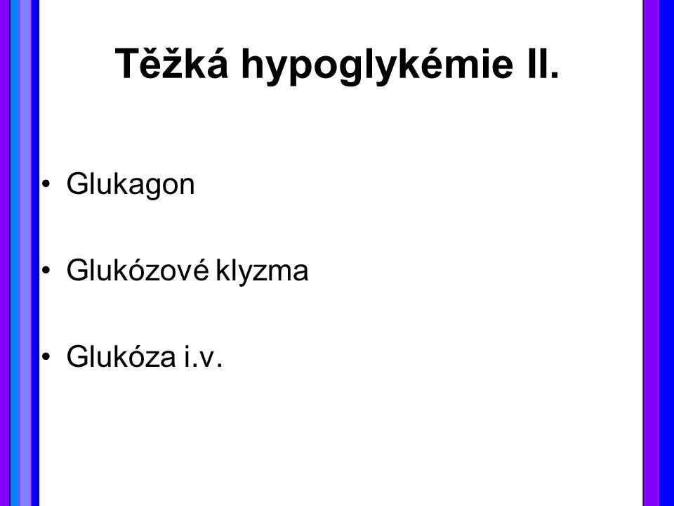 Těžká hypoglykémie II. Glukagon Glukózové klyzma Glukóza i.v.
