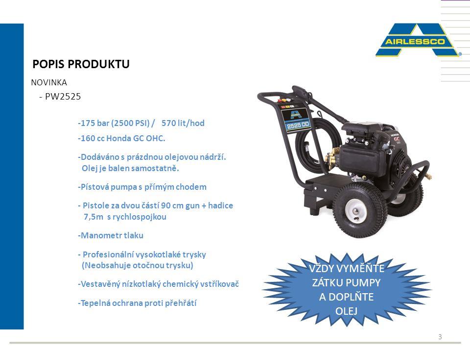 3 POPIS PRODUKTU NOVINKA - PW2525 -175 bar (2500 PSI) / 570 lit/hod -160 cc Honda GC OHC. -Dodáváno s prázdnou olejovou nádrží. Olej je balen samostat
