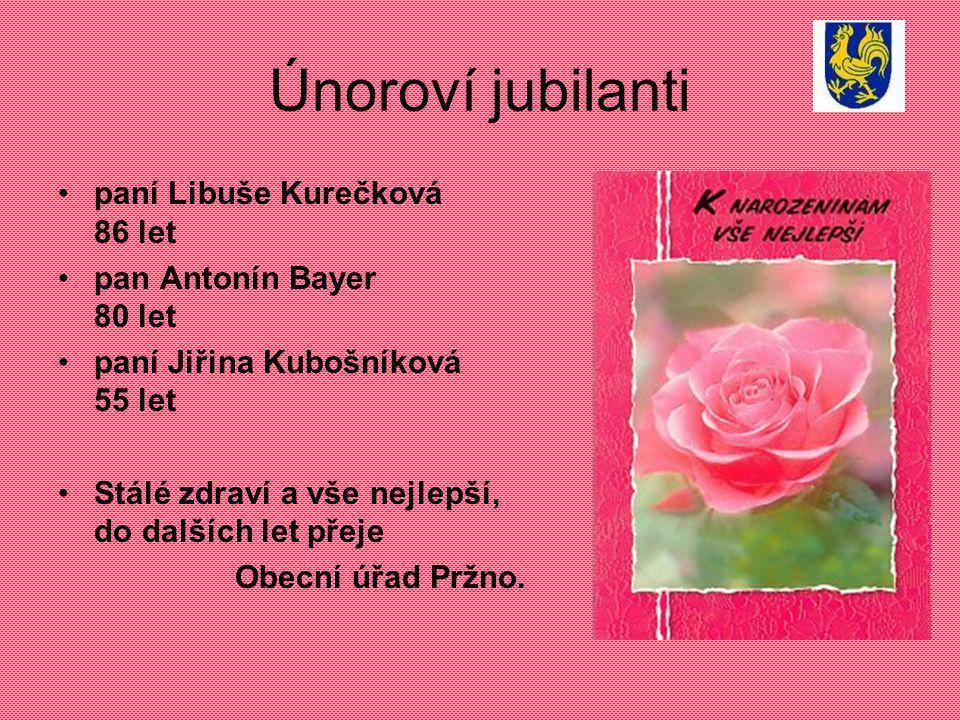 Únoroví jubilanti paní Libuše Kurečková 86 let pan Antonín Bayer 80 let paní Jiřina Kubošníková 55 let Stálé zdraví a vše nejlepší, do dalších let přeje Obecní úřad Pržno.