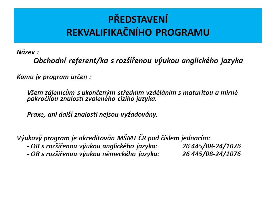 PŘEDSTAVENÍ REKVALIFIKAČNÍHO PROGRAMU Název : Obchodní referent/ka s rozšířenou výukou anglického jazyka Komu je program určen : Všem zájemcům s ukonč