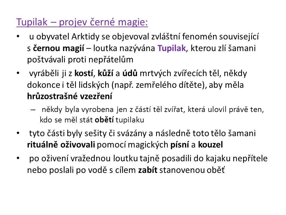 Tupilak – projev černé magie: u obyvatel Arktidy se objevoval zvláštní fenomén související s černou magií – loutka nazývána Tupilak, kterou zlí šamani