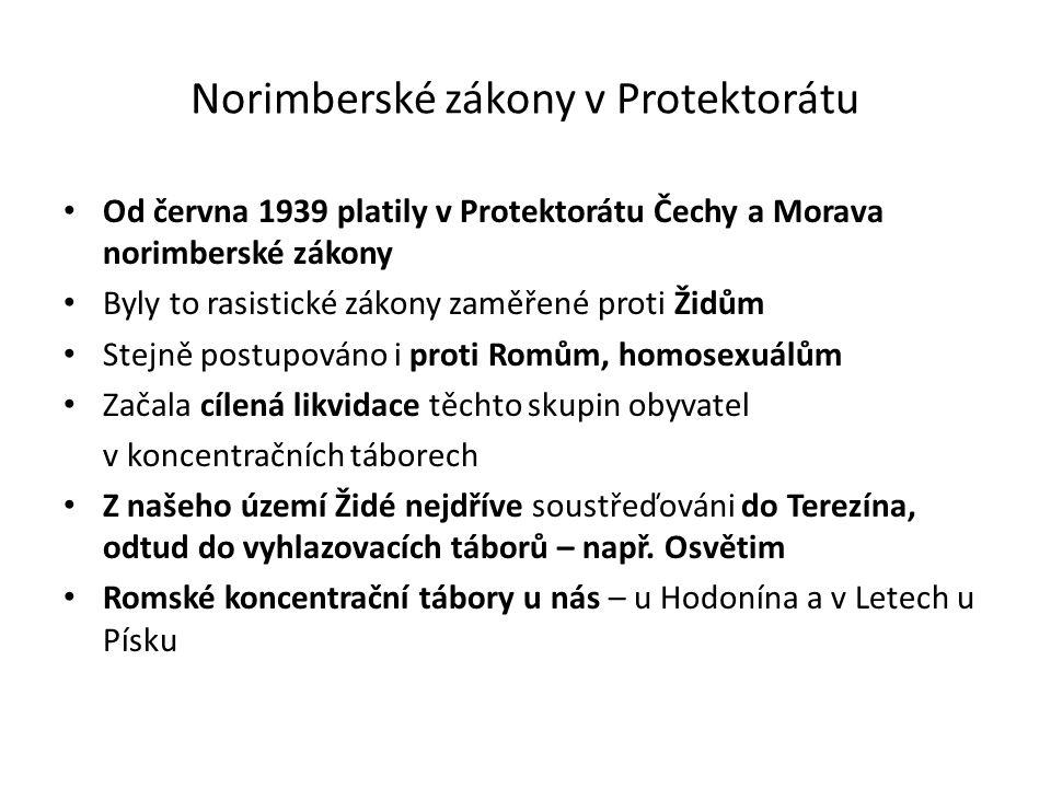 Norimberské zákony v Protektorátu Od června 1939 platily v Protektorátu Čechy a Morava norimberské zákony Byly to rasistické zákony zaměřené proti Židům Stejně postupováno i proti Romům, homosexuálům Začala cílená likvidace těchto skupin obyvatel v koncentračních táborech Z našeho území Židé nejdříve soustřeďováni do Terezína, odtud do vyhlazovacích táborů – např.