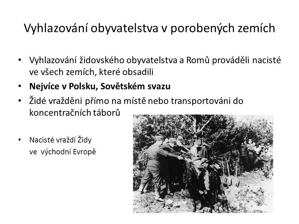 Vyhlazování obyvatelstva v porobených zemích Vyhlazování židovského obyvatelstva a Romů prováděli nacisté ve všech zemích, které obsadili Nejvíce v Polsku, Sovětském svazu Židé vražděni přímo na místě nebo transportováni do koncentračních táborů Nacisté vraždí Židy ve východní Evropě