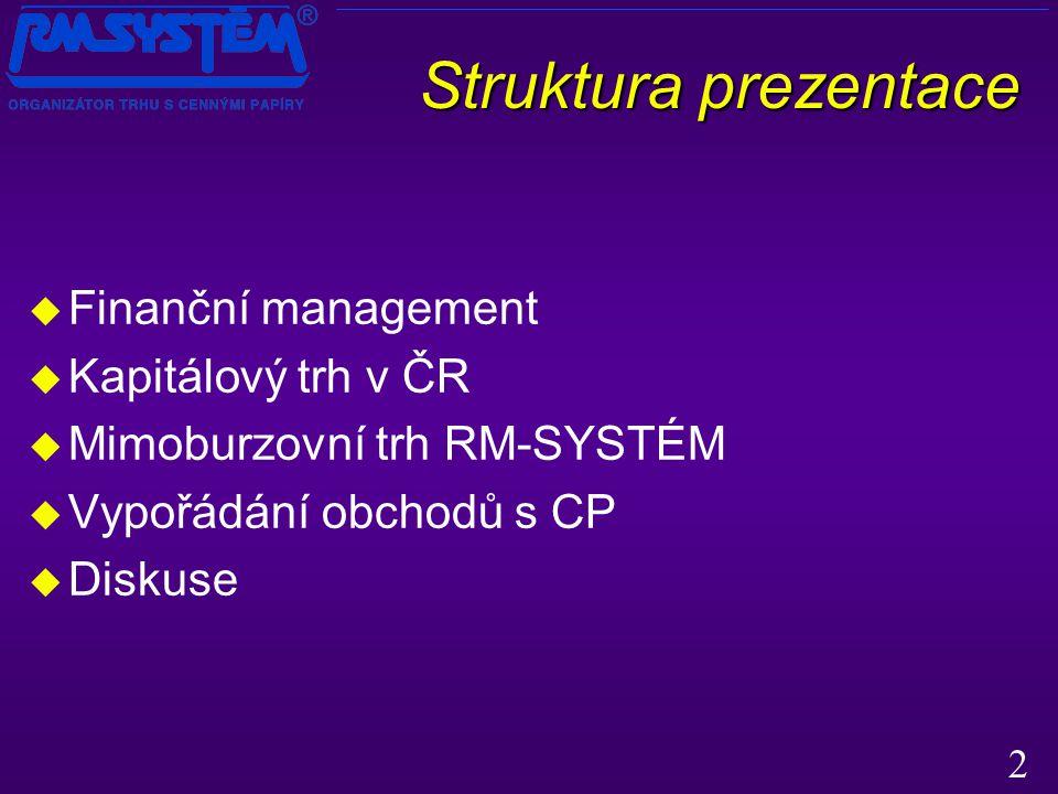 2 Struktura prezentace Struktura prezentace  Finanční management  Kapitálový trh v ČR  Mimoburzovní trh RM-SYSTÉM  Vypořádání obchodů s CP  Diskuse