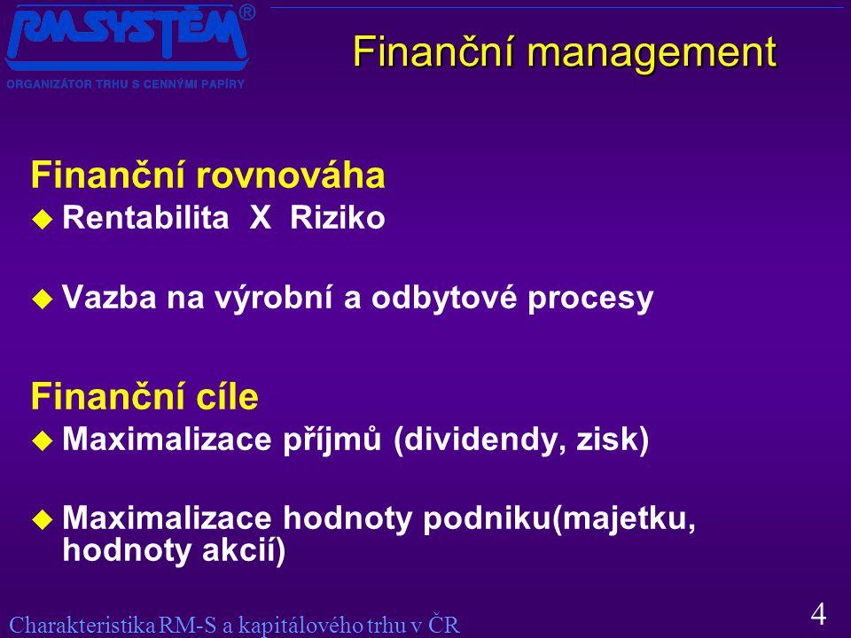 4 Finanční rovnováha  Rentabilita X Riziko  Vazba na výrobní a odbytové procesy Finanční cíle  Maximalizace příjmů (dividendy, zisk)  Maximalizace hodnoty podniku(majetku, hodnoty akcií) Charakteristika RM-S a kapitálového trhu v ČR Finanční management