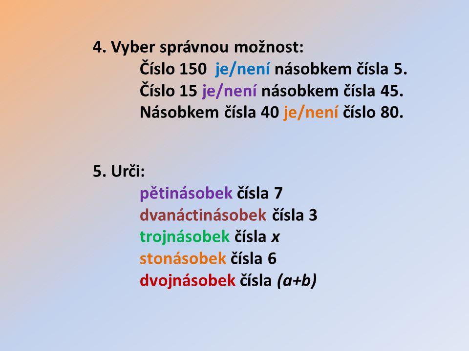 4. Vyber správnou možnost: Číslo 150 je/není násobkem čísla 5. Číslo 15 je/není násobkem čísla 45. Násobkem čísla 40 je/není číslo 80. 5. Urči: pětiná